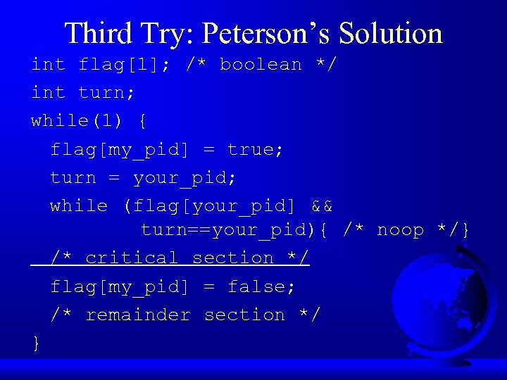 Third Try: Peterson's Solution int flag[1]; /* boolean */ int turn; while(1) { flag[my_pid]