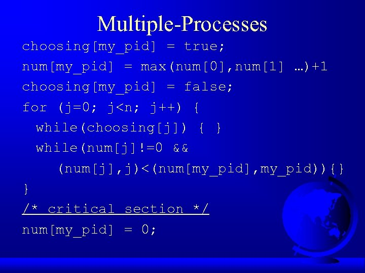 Multiple-Processes choosing[my_pid] = true; num[my_pid] = max(num[0], num[1] …)+1 choosing[my_pid] = false; for (j=0;