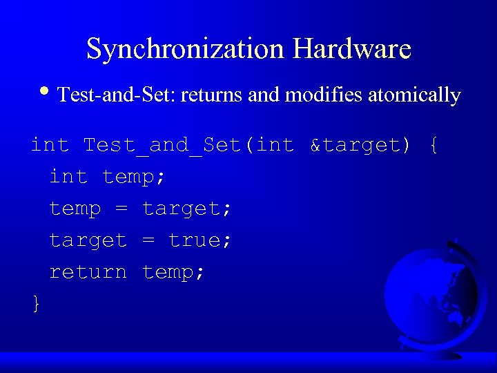 Synchronization Hardware • Test-and-Set: returns and modifies atomically int Test_and_Set(int &target) { int temp;
