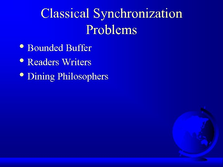 Classical Synchronization Problems • Bounded Buffer • Readers Writers • Dining Philosophers
