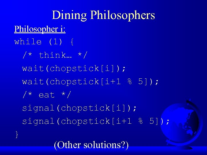 Dining Philosophers Philosopher i: while (1) { /* think… */ wait(chopstick[i]); wait(chopstick[i+1 % 5]);
