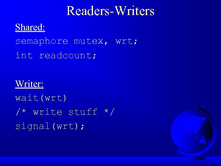 Readers-Writers Shared: semaphore mutex, wrt; int readcount; Writer: wait(wrt) /* write stuff */ signal(wrt);