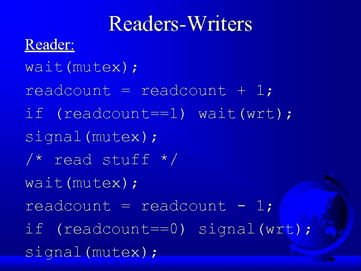Readers-Writers Reader: wait(mutex); readcount = readcount + 1; if (readcount==1) wait(wrt); signal(mutex); /* read