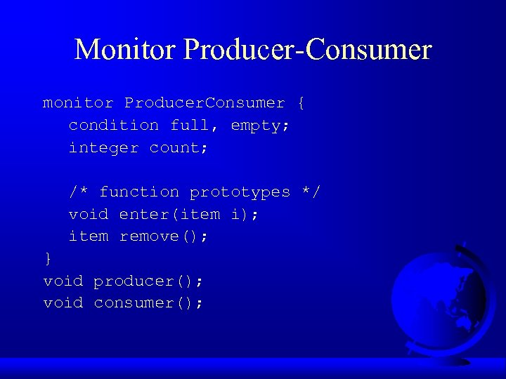 Monitor Producer-Consumer monitor Producer. Consumer { condition full, empty; integer count; /* function prototypes