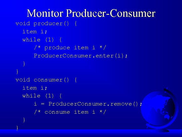 Monitor Producer-Consumer void producer() { item i; while (1) { /* produce item i