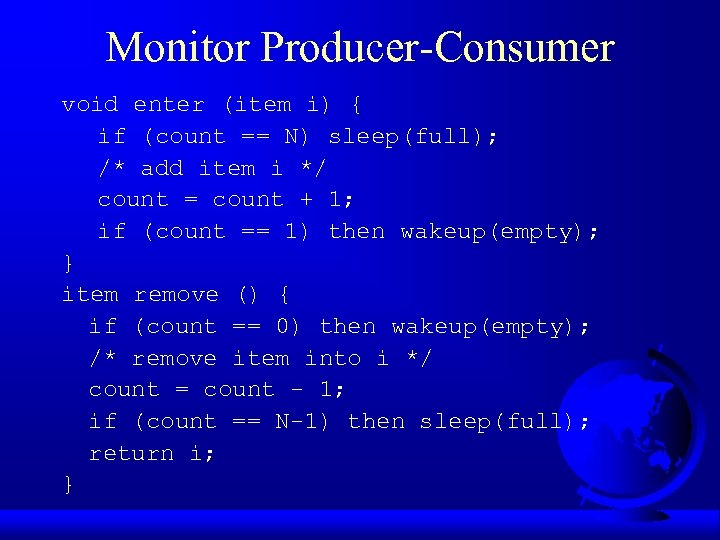 Monitor Producer-Consumer void enter (item i) { if (count == N) sleep(full); /* add