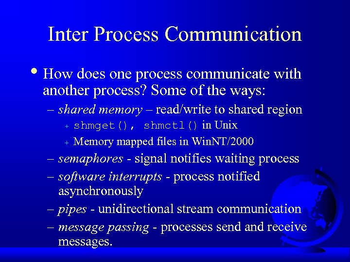 Inter Process Communication • How does one process communicate with another process? Some of