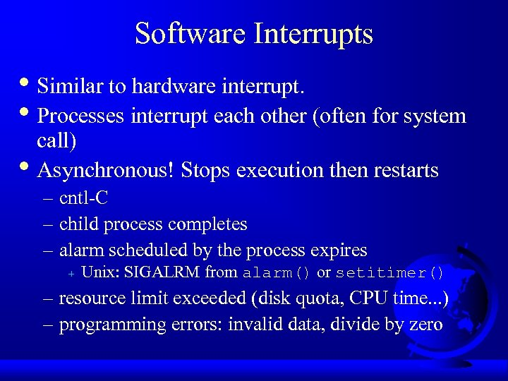 Software Interrupts • Similar to hardware interrupt. • Processes interrupt each other (often for