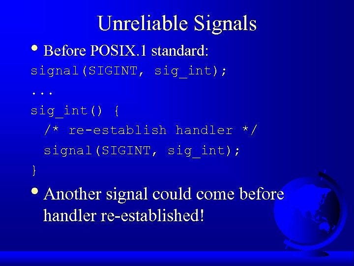Unreliable Signals • Before POSIX. 1 standard: signal(SIGINT, sig_int); . . . sig_int() {