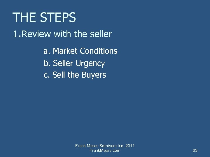 THE STEPS 1. Review with the seller a. Market Conditions b. Seller Urgency c.