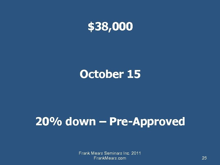 $38, 000 October 15 20% down – Pre-Approved Frank Mears Seminars Inc. 2011 Frank.