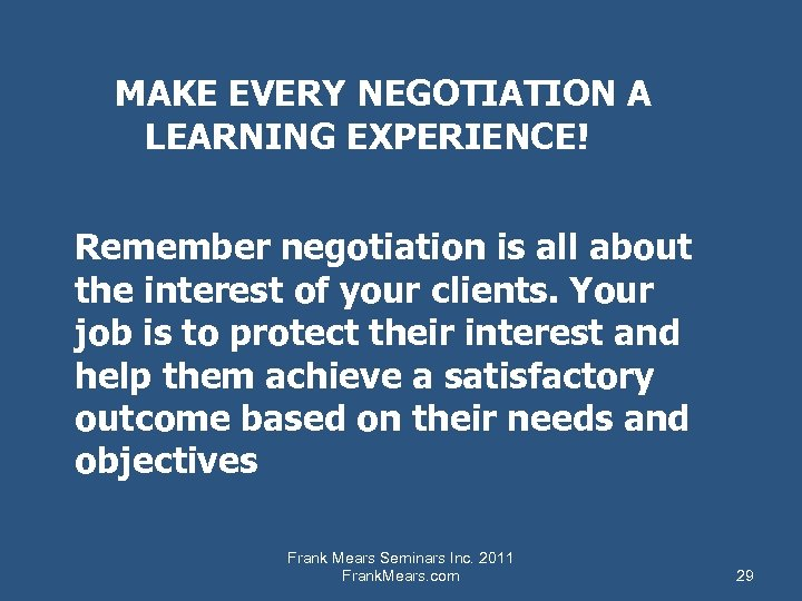 MAKE EVERY NEGOTIATION A LEARNING EXPERIENCE! Remember negotiation is all about the interest of
