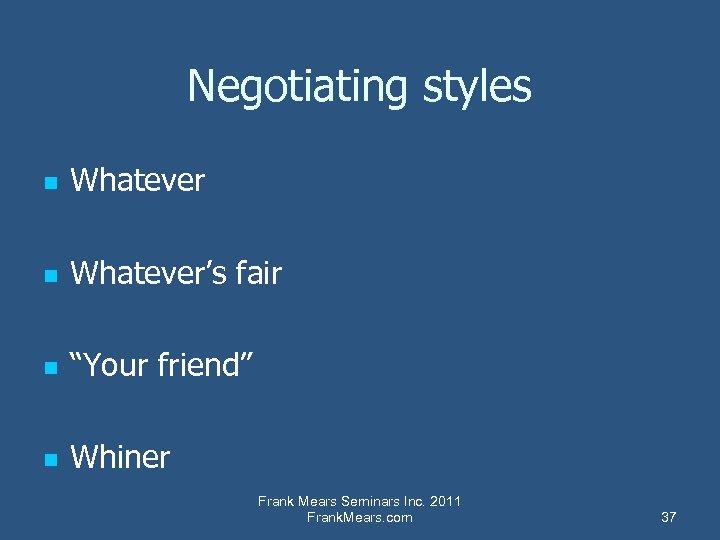 """Negotiating styles n Whatever's fair n """"Your friend"""" n Whiner Frank Mears Seminars Inc."""