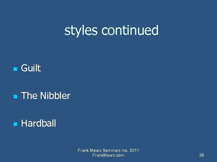 styles continued n Guilt n The Nibbler n Hardball Frank Mears Seminars Inc. 2011
