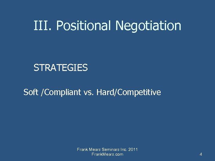 III. Positional Negotiation STRATEGIES Soft /Compliant vs. Hard/Competitive Frank Mears Seminars Inc. 2011 Frank.