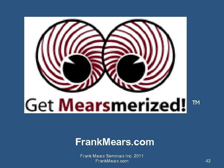 TM Frank. Mears. com Frank Mears Seminars Inc. 2011 Frank. Mears. com 42