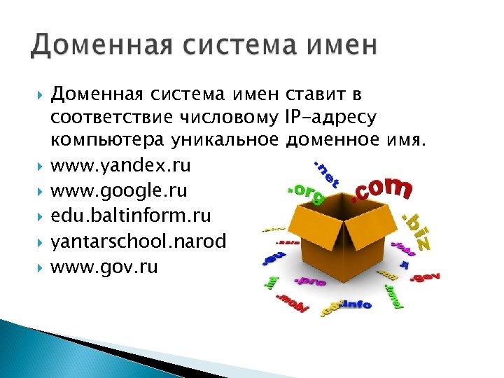 Доменная система имен ставит в соответствие числовому IP-адресу компьютера уникальное доменное имя. www.