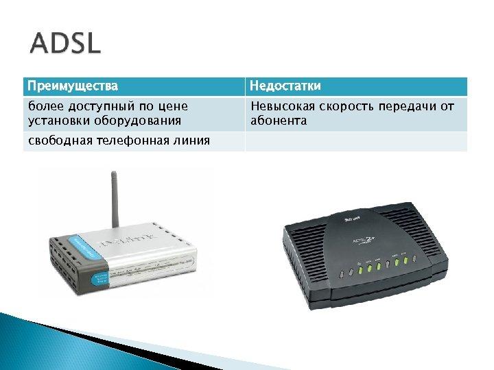 Преимущества Недостатки более доступный по цене установки оборудования Невысокая скорость передачи от абонента свободная