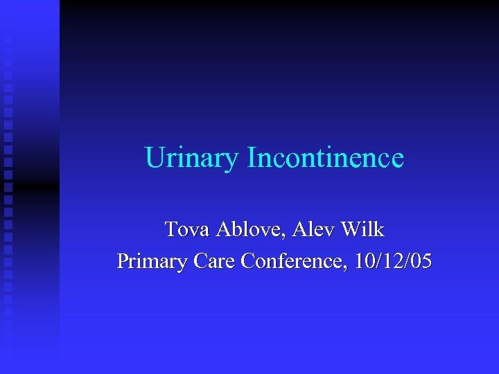 Urinary Incontinence Tova Ablove, Alev Wilk Primary Care Conference, 10/12/05