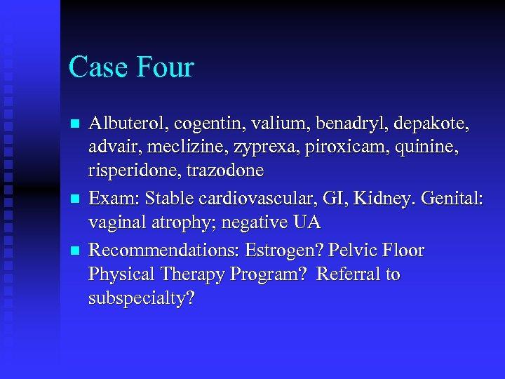 Case Four n n n Albuterol, cogentin, valium, benadryl, depakote, advair, meclizine, zyprexa, piroxicam,