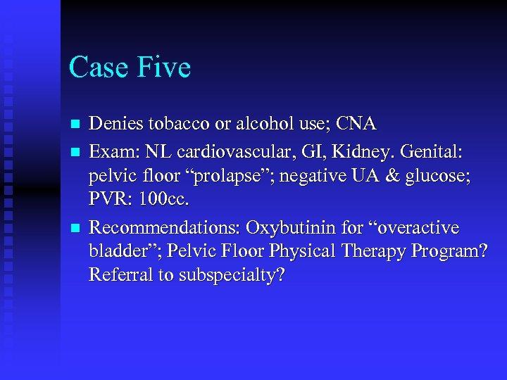 Case Five n n n Denies tobacco or alcohol use; CNA Exam: NL cardiovascular,