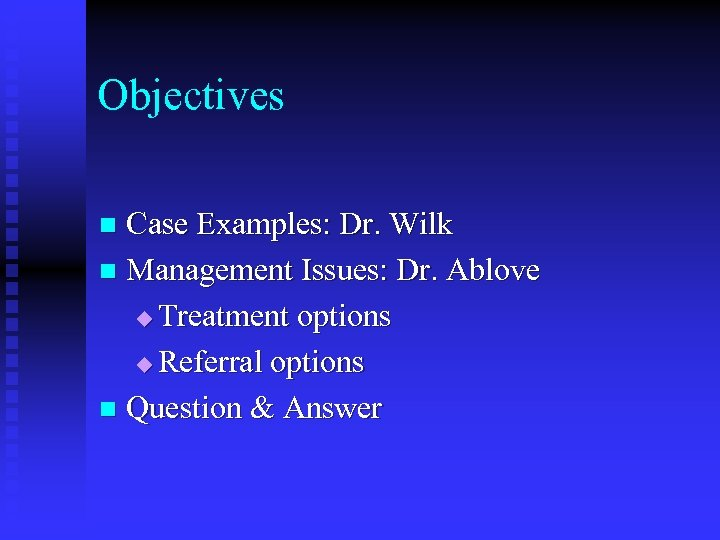 Objectives Case Examples: Dr. Wilk n Management Issues: Dr. Ablove u Treatment options u