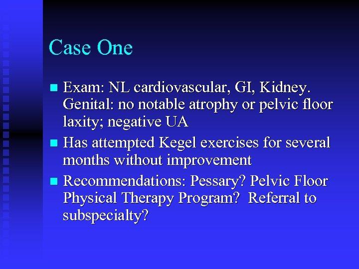 Case One Exam: NL cardiovascular, GI, Kidney. Genital: no notable atrophy or pelvic floor