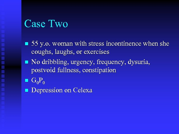 Case Two n n 55 y. o. woman with stress incontinence when she coughs,