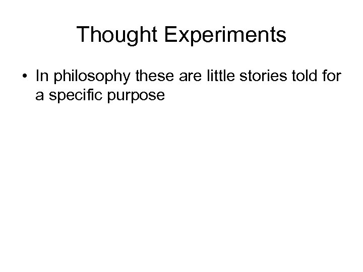 Thought Experiments • In philosophy these are little stories told for a specific purpose