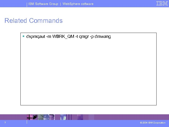 IBM Software Group | Web. Sphere software Related Commands § dspmqaut -m WBRK_QM -t