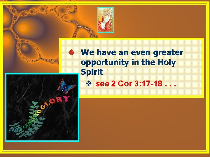 We have an even greater opportunity in the Holy Spirit v see 2 Cor