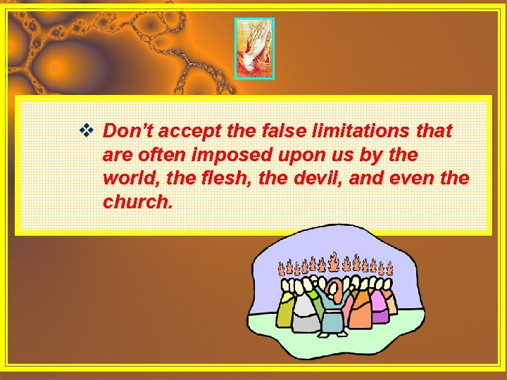 v Don't accept the false limitations that are often imposed upon us by the