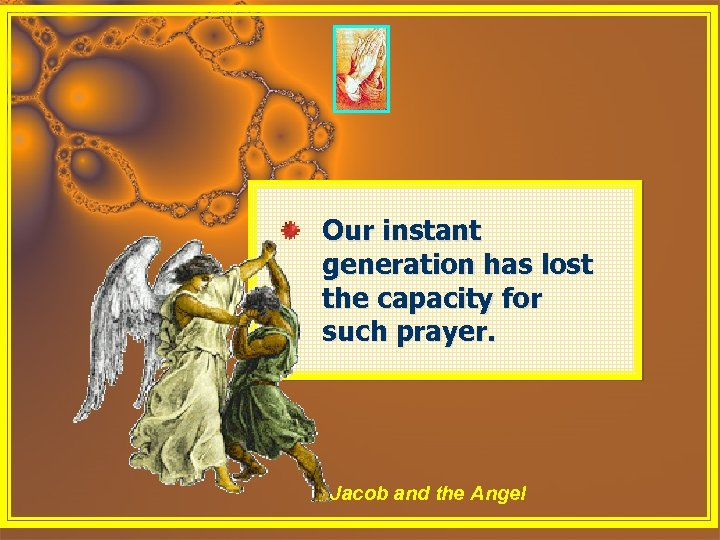 Our instant generation has lost the capacity for such prayer. Jacob and the Angel