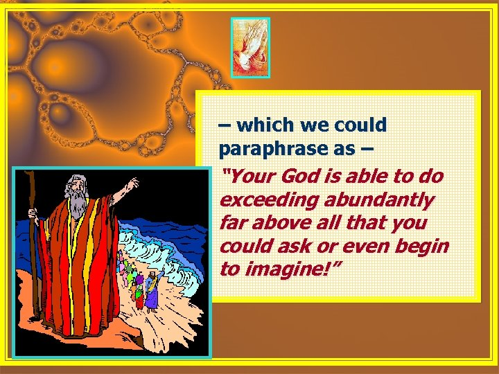 "– which we could paraphrase as – ""Your God is able to do exceeding"