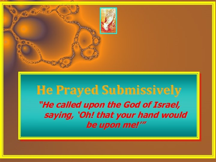 "He Prayed Submissively ""He called upon the God of Israel, saying, 'Oh! that your"