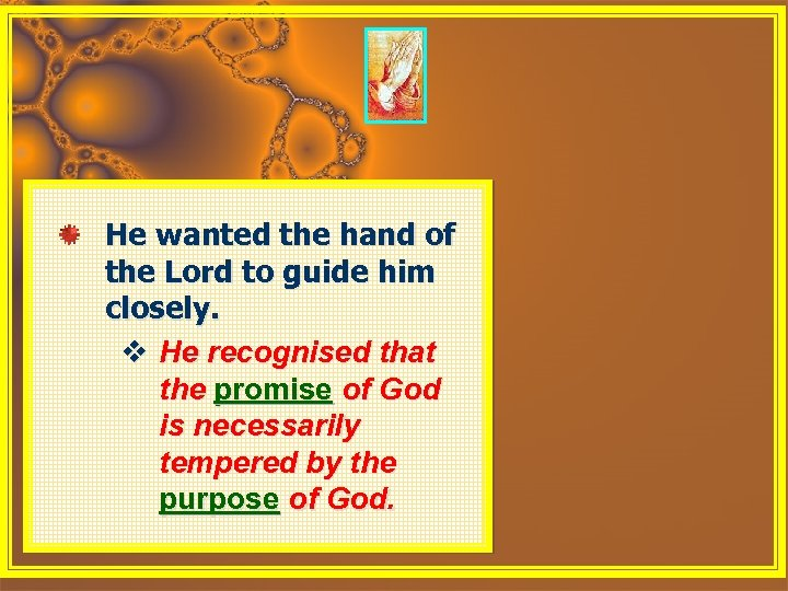 He wanted the hand of the Lord to guide him closely. v He recognised