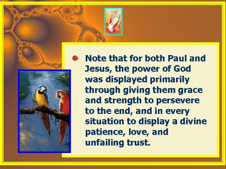 Note that for both Paul and Jesus, the power of God was displayed primarily