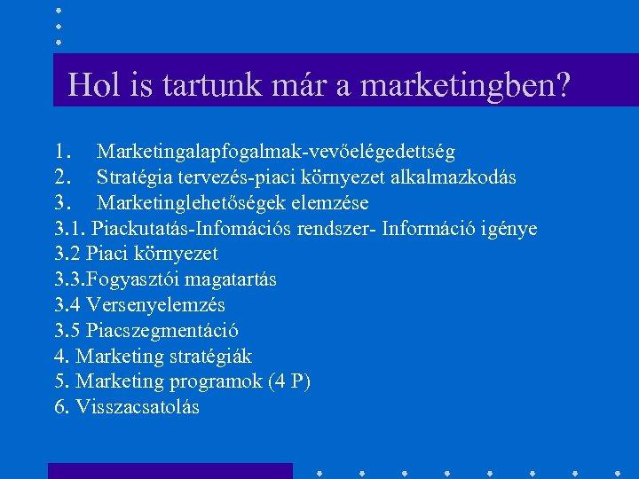 Hol is tartunk már a marketingben? 1. Marketingalapfogalmak-vevőelégedettség 2. Stratégia tervezés-piaci környezet alkalmazkodás 3.