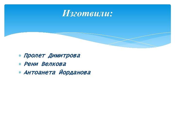 Изготвили: Пролет Димитрова Рени Велкова Антоанета Йорданова