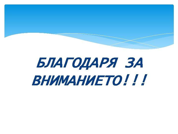 БЛАГОДАРЯ ЗА ВНИМАНИЕТО!!!