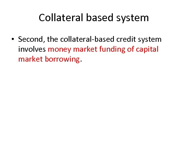 Collateral based system • Second, the collateral-based credit system involves money market funding of