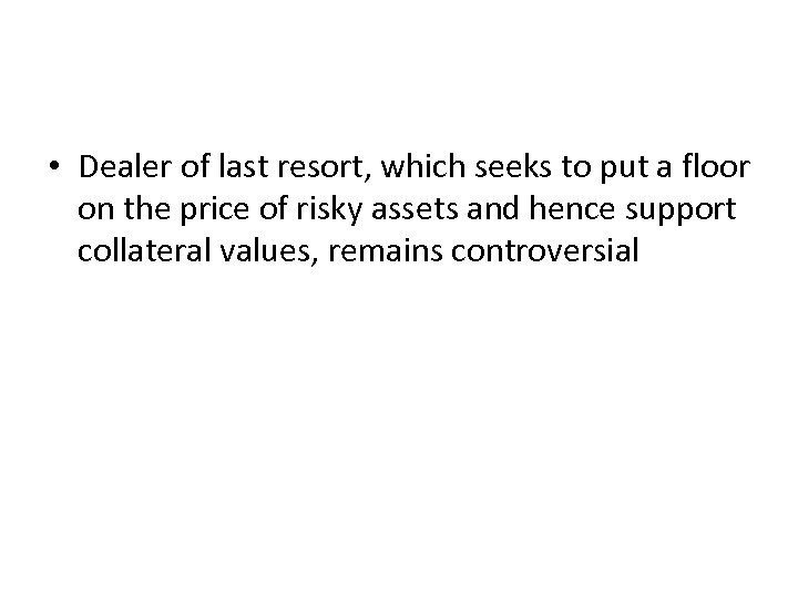 • Dealer of last resort, which seeks to put a floor on the