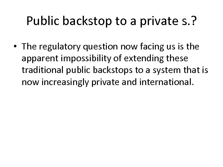 Public backstop to a private s. ? • The regulatory question now facing us