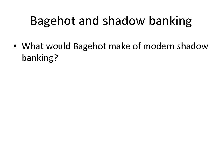 Bagehot and shadow banking • What would Bagehot make of modern shadow banking?