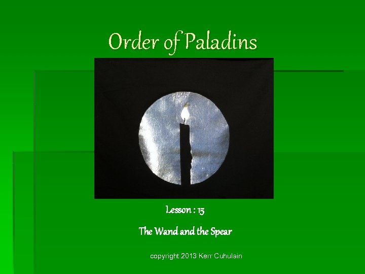 Order of Paladins Lesson : 15 The Wand the Spear copyright 2013 Kerr Cuhulain