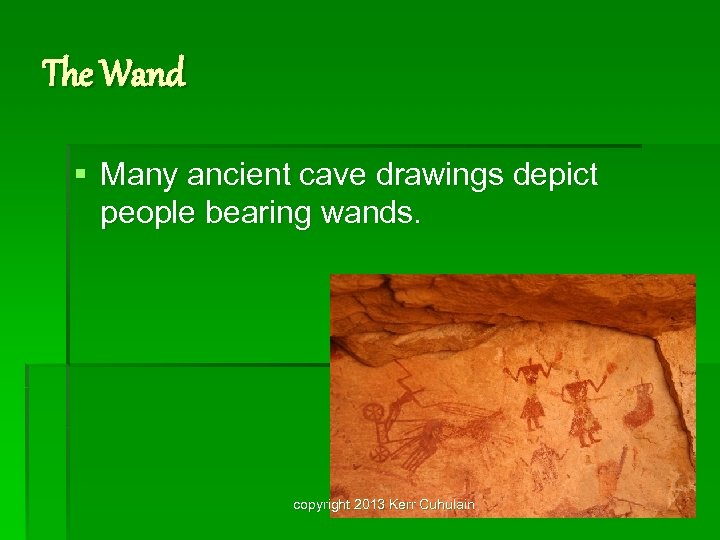 The Wand § Many ancient cave drawings depict people bearing wands. copyright 2013 Kerr