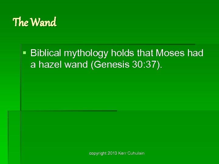 The Wand § Biblical mythology holds that Moses had a hazel wand (Genesis 30: