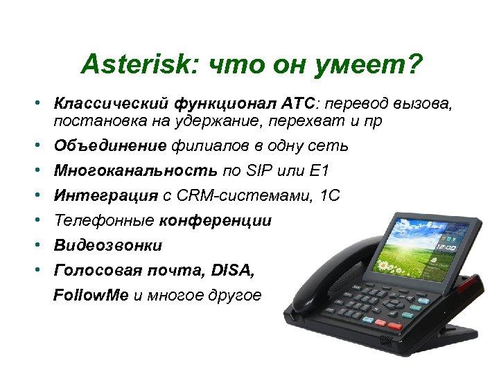 Asterisk: что он умеет? • Классический функционал АТС: перевод вызова, постановка на удержание, перехват