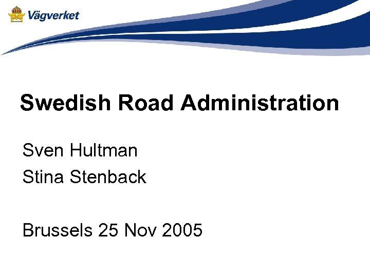 Swedish Road Administration Sven Hultman Stina Stenback Brussels 25 Nov 2005