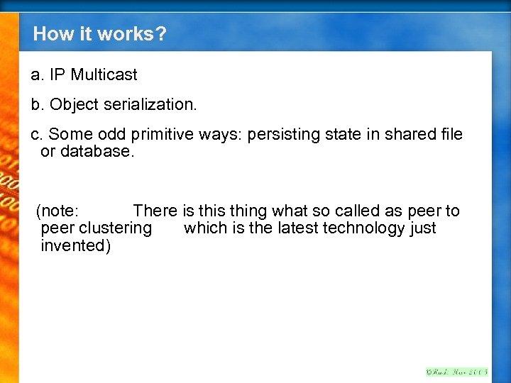 How it works? a. IP Multicast b. Object serialization. c. Some odd primitive ways: